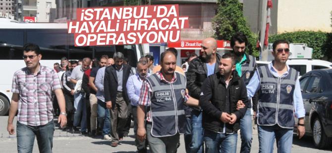 İstanbul'da Hayali İhracat Operasyonu: 41 Gözaltı