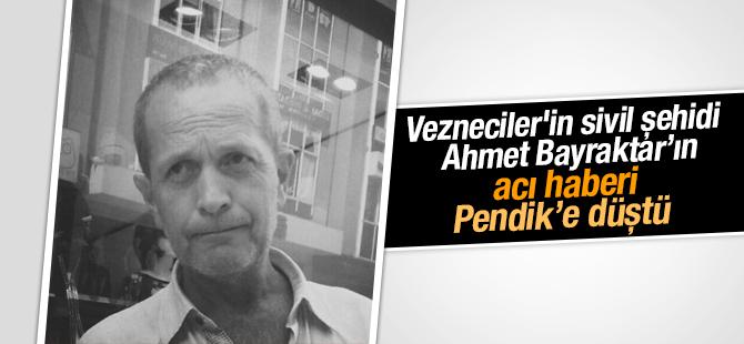 Vezneciler'in sivil şehidi Ahmet Bayraktar'ın acı haberi Pendik'e düştü