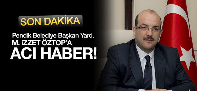 Pendik Belediye Başkan Yardımcısı İzzet Öztop'a Acı Haber!