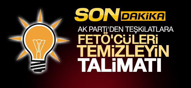 AK Parti'den Teşkilatlara FETÖ'cüleri Temizleyin Talimatı