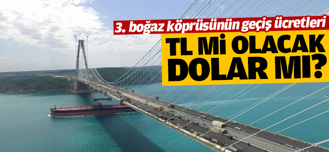 Ulaştırma Bakanı açıkladı: 3. Köprü'den geçiş ücretleri TL Olarak ödenecek