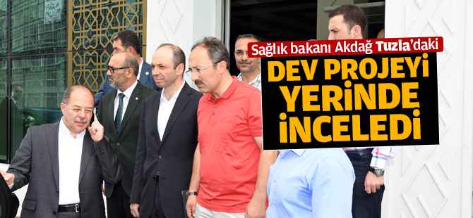 Sağlık Bakanı Akdağ, Tuzla'daki Dev Projeyi Yerinde İnceledi