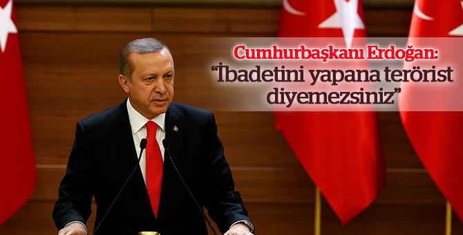 """Cumhurbaşkanı Erdoğan: """"İbadetini yapana terörist diyemezsiniz"""""""