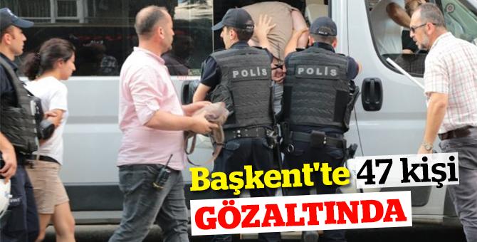 Başkent'te 47 kişi gözaltında