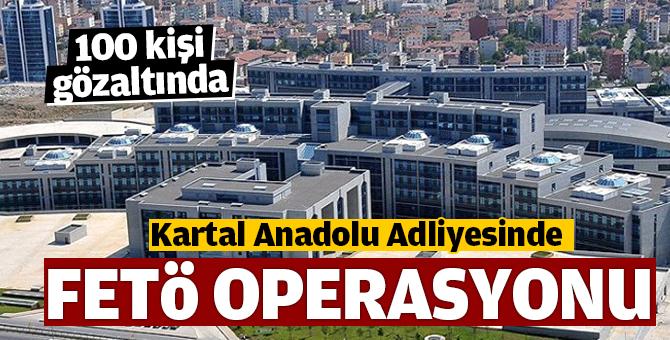 Kartal Anadolu adliyesinde FETÖ Operasyonu! 100 kişi gözaltında