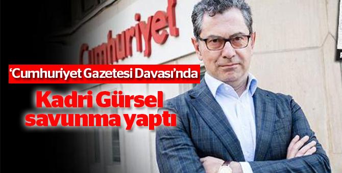 'Cumhuriyet Gazetesi Davası'nda Kadri Gürsel savunma yaptı