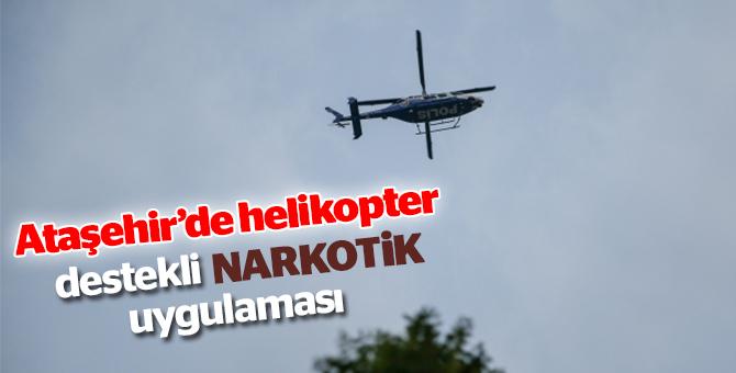 Ataşehir'de helikopter destekli narkotik uygulaması