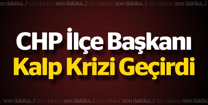 CHP İlçe Başkanı  kalp krizi geçirdi