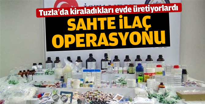 Tuzla'da Sahte ilaç operasyonu!