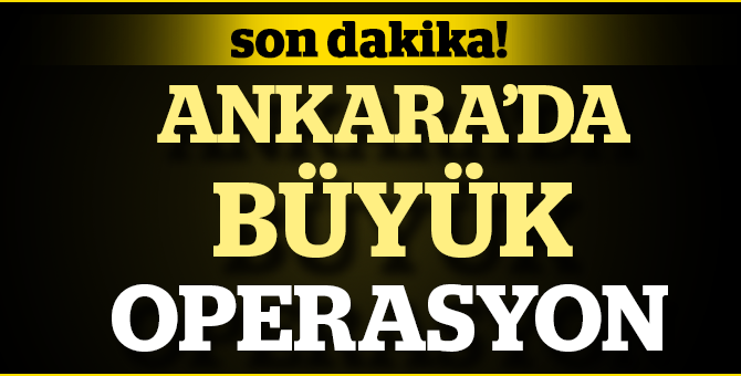 Ankara'da Büyük Operasyon: 119 Gözaltı var!