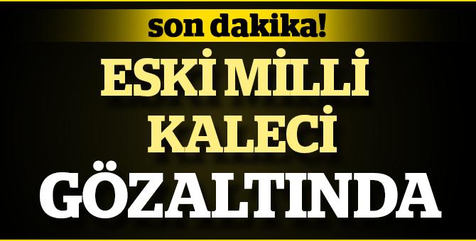 Son Dakika: Eski Milli Kaleci FETÖ'den Gözaltında !