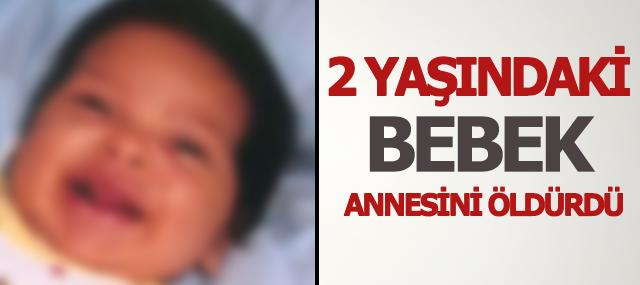 2 yaşındaki bebek annesini öldürdü!