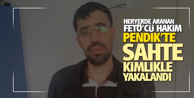 Aranan Fetö'cü Hakim Pendik'te Sahte kimlikle yakalandı!