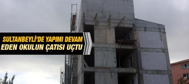 Sultanbeyli'de Yapımı Devam Eden Okulun Çatısı Uçtu