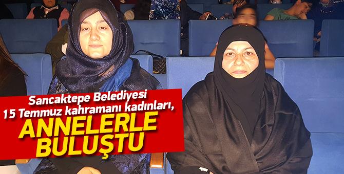 Sancaktepe Belediyesi 15 Temmuz kahramanı kadınları, annelerle buluştu