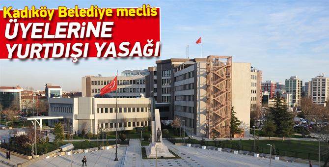 Kadıköy Belediye Meclis Üyelerine yurtdışı yasağı