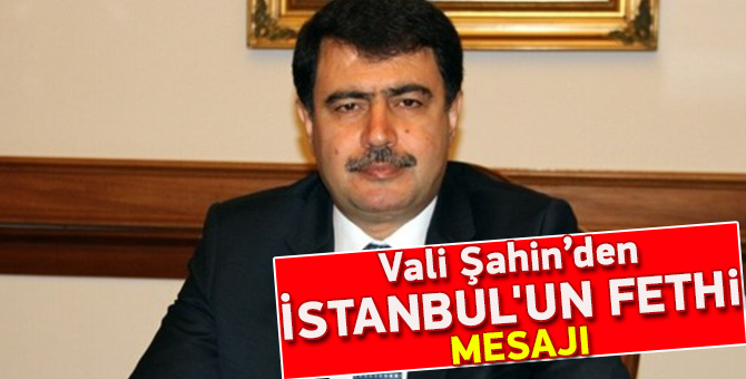 Vali Şahin'den İstanbul'un Fethi Mesajı