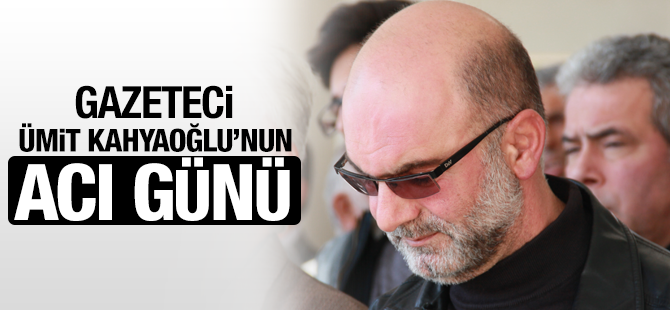Gazeteci Ümit Kahyaoğlu'nun Acı Günü