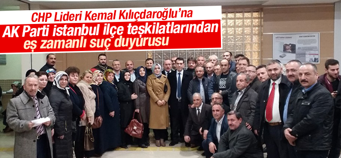 AK Parti İstanbul İlçe Teşkilatlarından Kemal Kılıçdaroğlu'na Eş Zamanlı Suç Duyurusu