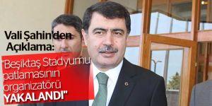 "Vali Şahin: ""Beşiktaş Stadyumu patlamasının organizatörü yakalandı"""