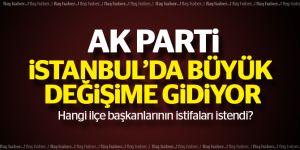 Ak Parti İstanbul'da büyük değişime gidiyor!