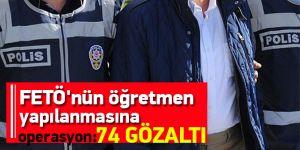 FETÖ'nün öğretmen yapılanmasına operasyon: 74 gözaltı