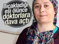 Eşini bıçaklayan kadın ölünce doktorlara dava açtı